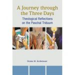A Journey through the Three Days - Theological Reflections on the Paschal Triduum