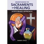Understanding the Sacraments of Healing: A Rite-Based Approach