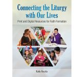 Connecting the Liturgy with Our Lives  Print and Digital Resources for Faith Formation