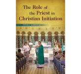 The Role of the Priest in Christian Initiation